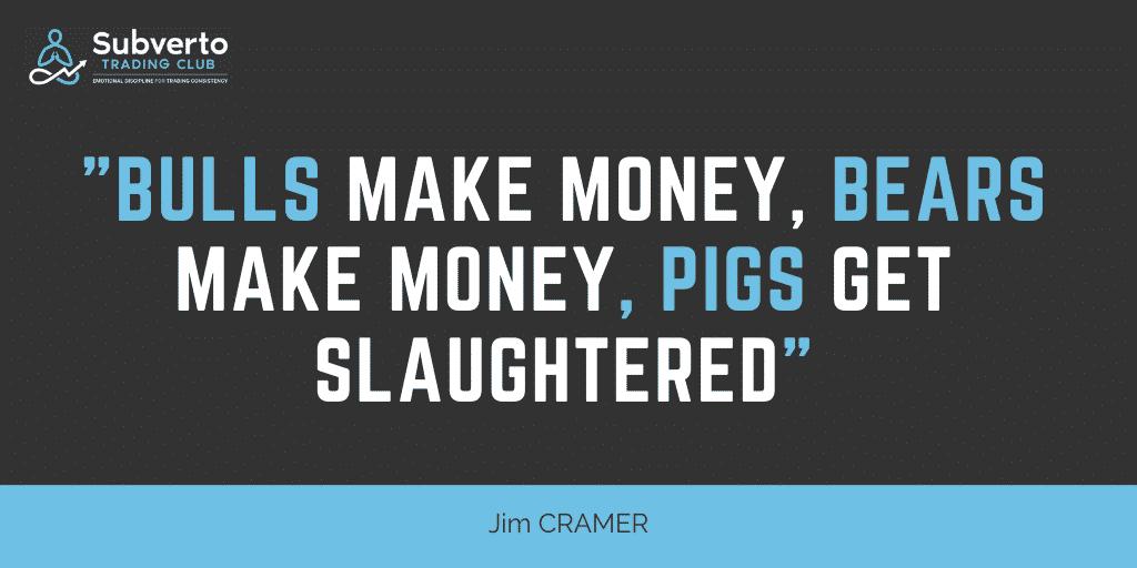 Jim Cramer - Subverto quote Bulls Make Money, Bears Make Money, Pigs Get Slaughtered